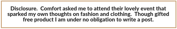 Disclosure.  Comfort asked me to attent their lovely event that sparked my own thoughts on fashion and clothing.  Though gifted free product I am under no obligation to write a post.